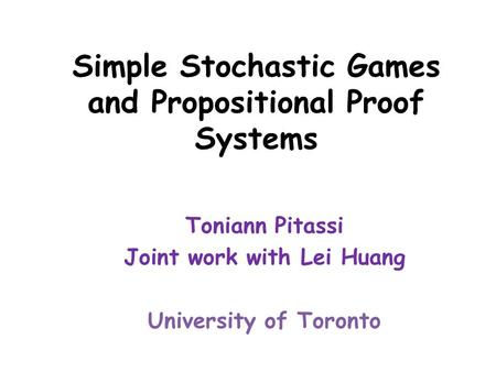 Simple Stochastic Games and Propositional Proof Systems Toniann Pitassi Joint work with Lei Huang University of Toronto.