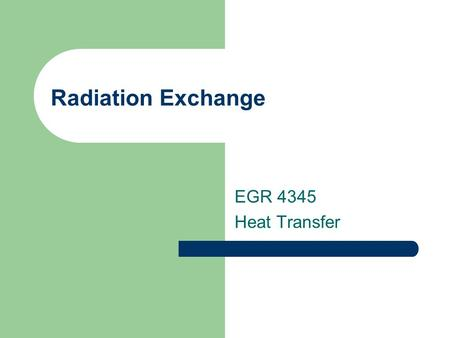 Radiation Exchange EGR 4345 Heat Transfer. Blackbody Radiation Exchange.