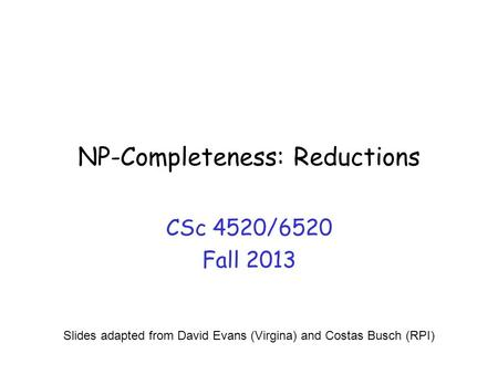 NP-Completeness: Reductions CSc 4520/6520 Fall 2013 Slides adapted from David Evans (Virgina) and Costas Busch (RPI)