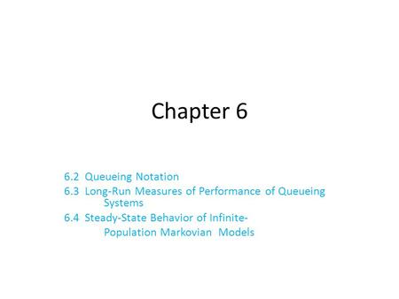 Chapter 6 6.2 Queueing Notation 6.3 Long-Run Measures of Performance of Queueing Systems 6.4 Steady-State Behavior of Infinite- Population Markovian Models.
