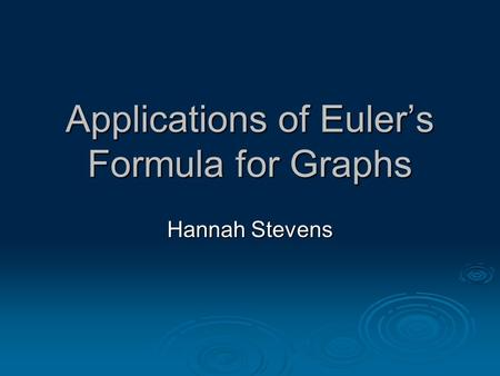 Applications of Euler's Formula for Graphs Hannah Stevens.