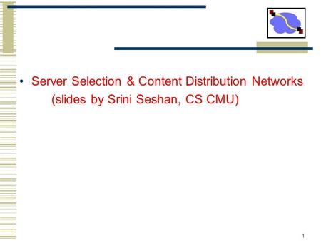 1 Server Selection & Content Distribution Networks (slides by Srini Seshan, CS CMU)