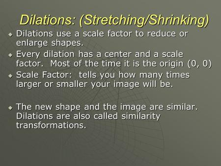 Dilations: (Stretching/Shrinking)  Dilations use a scale factor to reduce or enlarge shapes.  Every dilation has a center and a scale factor. Most of.