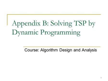 1 Appendix B: Solving TSP by Dynamic Programming Course: Algorithm Design and Analysis.