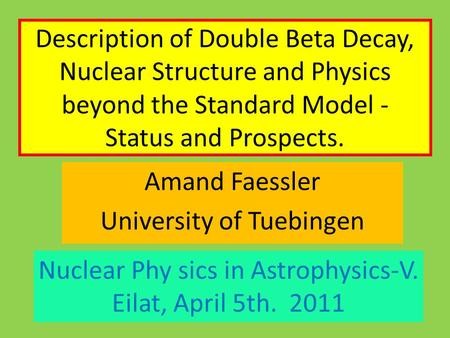 Description of Double Beta Decay, Nuclear Structure and Physics beyond the Standard Model - Status and Prospects. Amand Faessler University of Tuebingen.