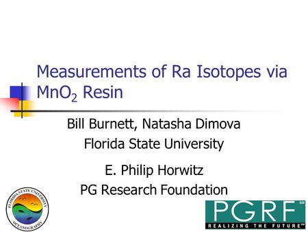 Measurements of Ra Isotopes via MnO 2 Resin Bill Burnett, Natasha Dimova Florida State University E. Philip Horwitz PG Research Foundation.