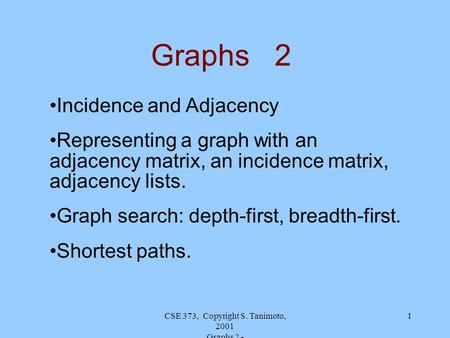 CSE 373, Copyright S. Tanimoto, 2001 Graphs 2 - 1 Graphs 2 Incidence and Adjacency Representing a graph with an adjacency matrix, an incidence matrix,