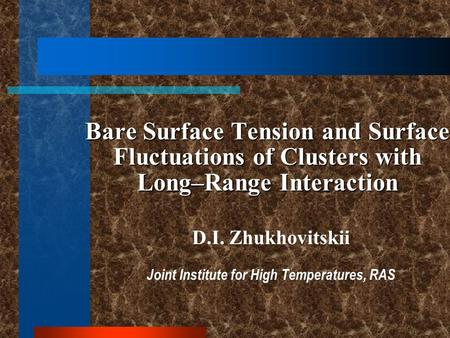 Bare Surface Tension and Surface Fluctuations of Clusters with Long–Range Interaction D.I. Zhukhovitskii Joint Institute for High Temperatures, RAS.