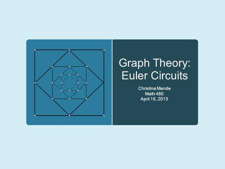 Graph Theory: Euler Circuits Christina Mende Math 480 April 15, 2013.