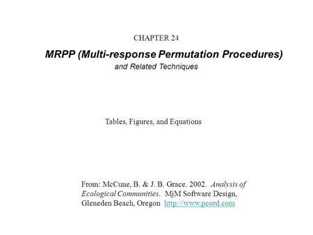 CHAPTER 24 MRPP (Multi-response Permutation Procedures) and Related Techniques From: McCune, B. & J. B. Grace. 2002. Analysis of Ecological Communities.