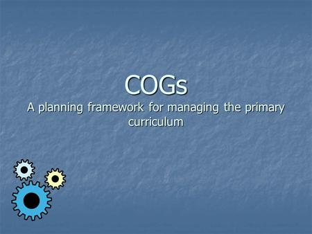 COGs A planning framework for managing the primary curriculum.