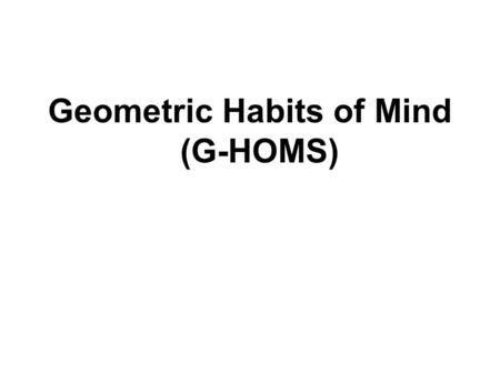 Geometric Habits of Mind (G-HOMS). Why geometry? Broadly speaking I want to suggest that geometry is that part of mathematics in which visual thought.
