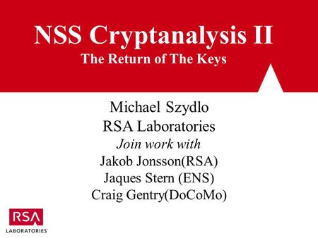 NSS Cryptanalysis II The Return of The Keys Michael Szydlo RSA Laboratories Join work with Jakob Jonsson(RSA) Jaques Stern (ENS) Craig Gentry(DoCoMo)