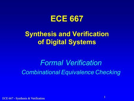 ECE 667 - Synthesis & Verification 1 ECE 667 Synthesis and Verification of Digital Systems Formal Verification Combinational Equivalence Checking.