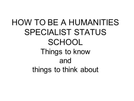 HOW TO BE A HUMANITIES SPECIALIST STATUS SCHOOL Things to know and things to think about.