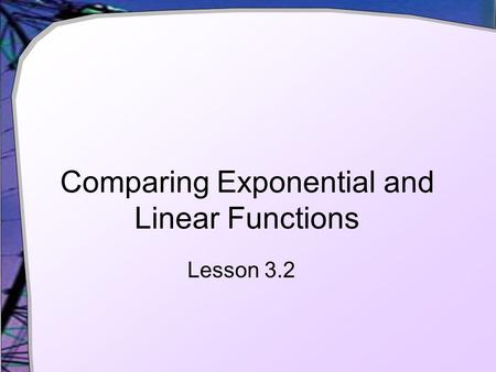 Comparing Exponential and Linear Functions Lesson 3.2.