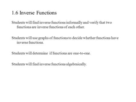 1.6 Inverse Functions Students will find inverse functions informally and verify that two functions are inverse functions of each other. Students will.