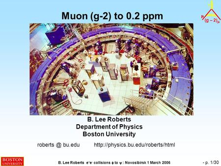 (g – 2)  B. Lee Roberts e + e - collisions  to  : Novosibirsk 1 March 2006 - p. 1/30 Muon (g-2) to 0.2 ppm B. Lee Roberts Department of Physics Boston.