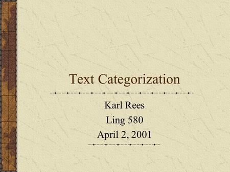 Text Categorization Karl Rees Ling 580 April 2, 2001.