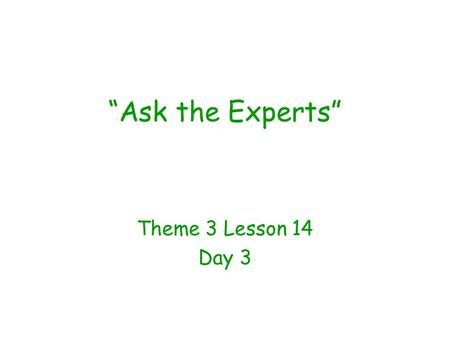 """Ask the Experts"" Theme 3 Lesson 14 Day 3. Question of the Day What do you talk about with your friends? My friends and I like to talk about ______________."