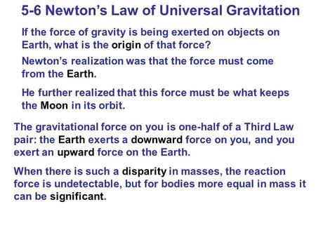 5-6 Newton's Law of Universal Gravitation If the force of gravity is being exerted on objects on Earth, what is the origin of that force? Newton's realization.