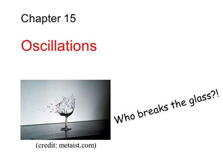 Chapter 15 Oscillations Who breaks the glass?! (credit: metaist.com)