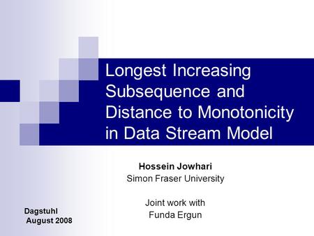 Longest Increasing Subsequence and Distance to Monotonicity in Data Stream Model Hossein Jowhari Simon Fraser University Joint work with Funda Ergun Dagstuhl.