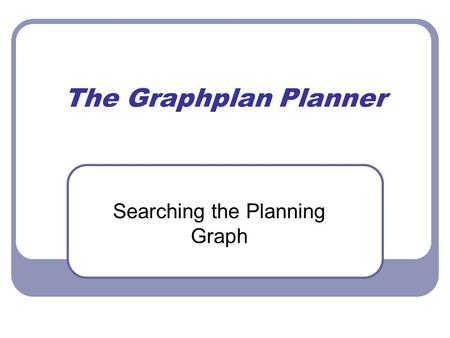 The Graphplan Planner Searching the Planning Graph.