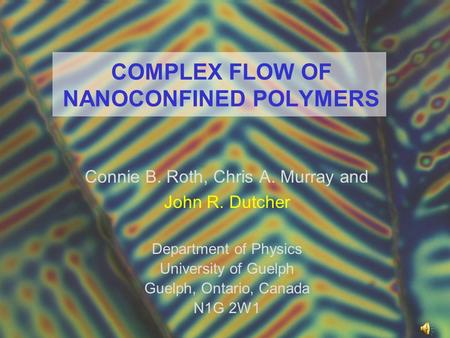 Connie B. Roth, Chris A. Murray and John R. Dutcher Department of Physics University of Guelph Guelph, Ontario, Canada N1G 2W1 COMPLEX FLOW OF NANOCONFINED.
