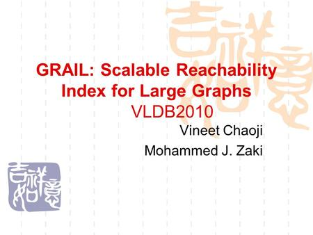 GRAIL: Scalable Reachability Index for Large Graphs VLDB2010 Vineet Chaoji Mohammed J. Zaki.