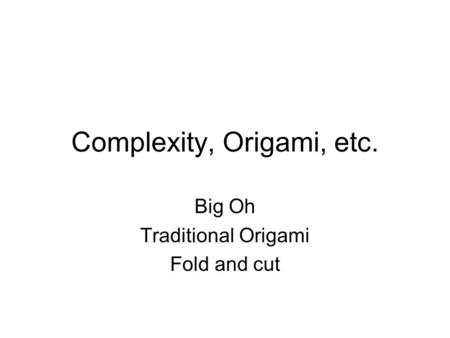 Complexity, Origami, etc. Big Oh Traditional Origami Fold and cut.