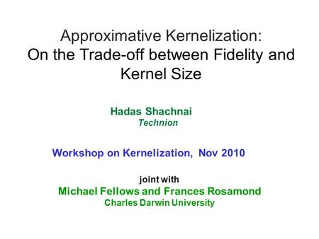 Approximative Kernelization: On the Trade-off between Fidelity and Kernel Size joint with Michael Fellows and Frances Rosamond Charles Darwin University.
