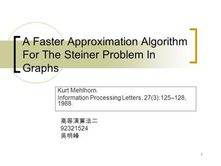 1 A Faster Approximation Algorithm For The Steiner Problem In Graphs Kurt Mehlhorn. Information Processing Letters, 27(3):125–128, 1988. 高等演算法二 92321524.