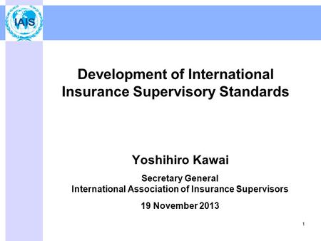 Development of International Insurance Supervisory Standards Yoshihiro Kawai Secretary General International Association of Insurance Supervisors 19 November.