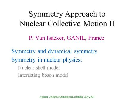 Nuclear Collective Dynamics II, Istanbul, July 2004 Symmetry Approach to Nuclear Collective Motion II P. Van Isacker, GANIL, France Symmetry and dynamical.