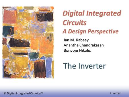 © Digital Integrated Circuits 2nd Inverter Digital Integrated Circuits A Design Perspective The Inverter Jan M. Rabaey Anantha Chandrakasan Borivoje Nikolic.