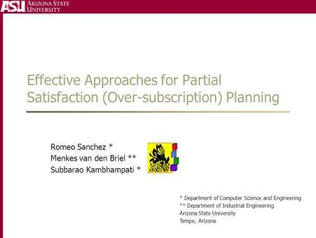 Effective Approaches for Partial Satisfaction (Over-subscription) Planning Romeo Sanchez * Menkes van den Briel ** Subbarao Kambhampati * * Department.