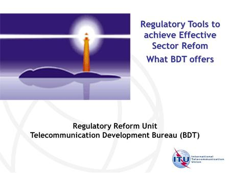 Regulatory Reform Unit Telecommunication Development Bureau (BDT) Regulatory Tools to achieve Effective Sector Refom What BDT offers.