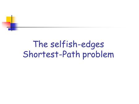 The selfish-edges Shortest-Path problem. The selfish-edges SP problem Input: an undirected graph G=(V,E) such that each edge is owned by a distinct selfish.