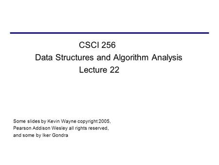 CSCI 256 Data Structures and Algorithm Analysis Lecture 22 Some slides by Kevin Wayne copyright 2005, Pearson Addison Wesley all rights reserved, and some.