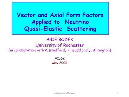 Arie Bodek, Univ. of Rochester1 Vector and Axial Form Factors Applied to Neutrino Quasi-Elastic Scattering ARIE BODEK University of Rochester (in collaboration.