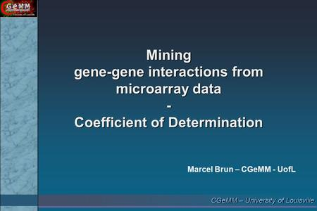 CGeMM – University of Louisville Mining gene-gene interactions from microarray data - Coefficient of Determination Marcel Brun – CGeMM - UofL.