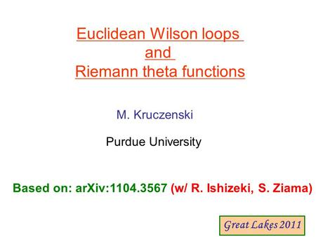 Euclidean Wilson loops and Riemann theta functions M. Kruczenski Purdue University Based on: arXiv:1104.3567 (w/ R. Ishizeki, S. Ziama) Great Lakes 2011.