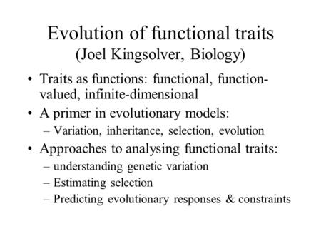 Evolution of functional traits (Joel Kingsolver, Biology) Traits as functions: functional, function- valued, infinite-dimensional A primer in evolutionary.