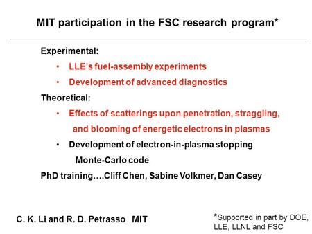MIT participation in the FSC research program* C. K. Li and R. D. Petrasso MIT Experimental: LLE's fuel-assembly experiments Development of advanced diagnostics.