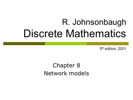 R. Johnsonbaugh Discrete Mathematics 5 th edition, 2001 Chapter 8 Network models.