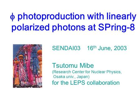  photoproduction with linearly polarized photons at SPring-8 SENDAI03 16 th June, 2003 Tsutomu Mibe (Research Center for Nuclear Physics, Osaka univ.,