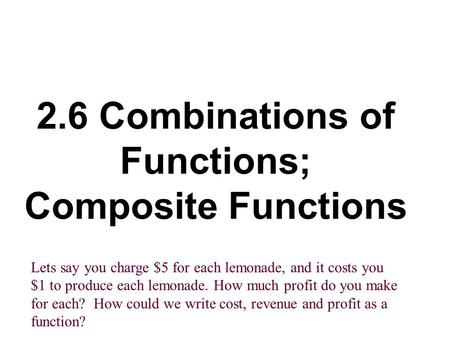 2.6 Combinations of Functions; Composite Functions Lets say you charge $5 for each lemonade, and it costs you $1 to produce each lemonade. How much profit.
