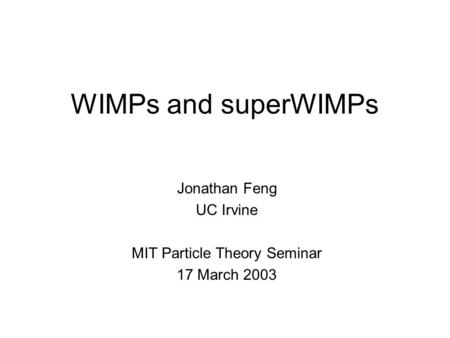 WIMPs and superWIMPs Jonathan Feng UC Irvine MIT Particle Theory Seminar 17 March 2003.