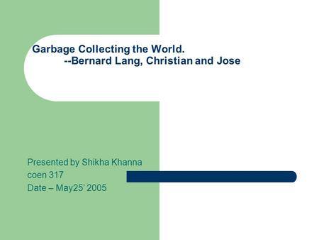 Garbage Collecting the World. --Bernard Lang, Christian and Jose Presented by Shikha Khanna coen 317 Date – May25' 2005.